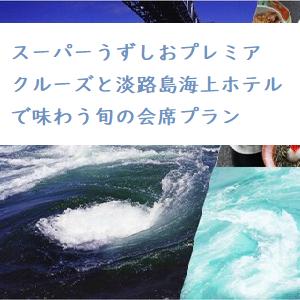 ◆◇スーパーうずしおプレミアクルーズと淡路島海上ホテルで味わう旬の会席プラン◇◆